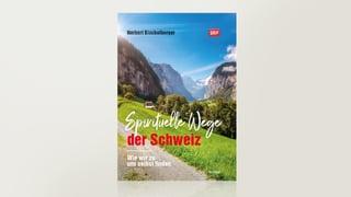 Spirituelle Wege der Schweiz - Wie wir zu uns selbst finden