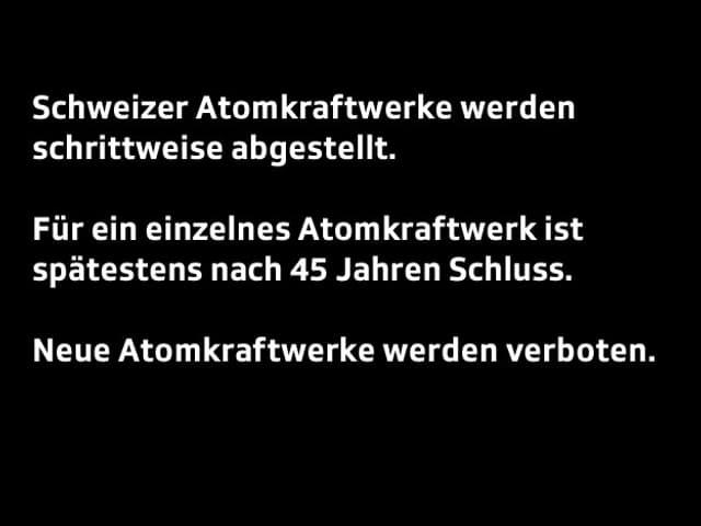 Text: Die Schweizer Atomkraftwerke sollen schrittweise abgestellt werden. Nach einer Laufzeit von 45 Jahren sollen die Kraftwerke abgstellt werden. Neue Atomkraftwerke dürfen keine mehr gebaut werden.