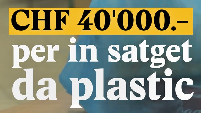 Laschar ir video «CHF 40000.- per in satget da plastic»