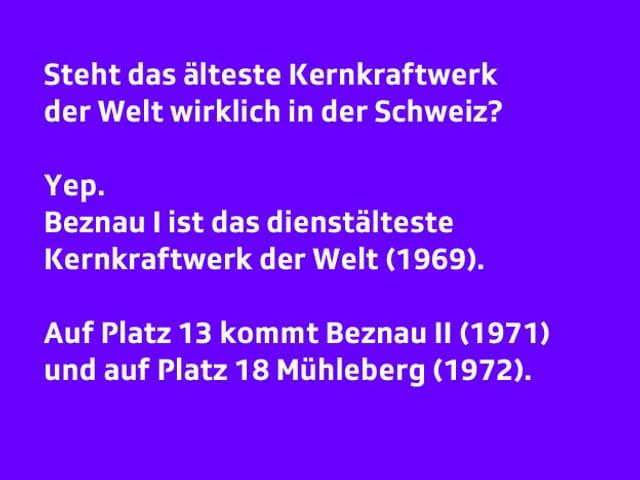 Text:     Steht das älteste Kernkraftwerk der Welt wirklich in der Schweiz?  Yep. Beznau I ist das dienstälteste Kernkraftwerk der Welt. Auf Platz 13 kommt Beznau II und auf Platz 18 Mühleberg.