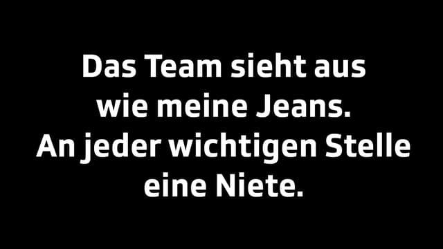 Das Team sieht aus wie meine Jeans. An jeder wichtigen Stelle eine Niete.