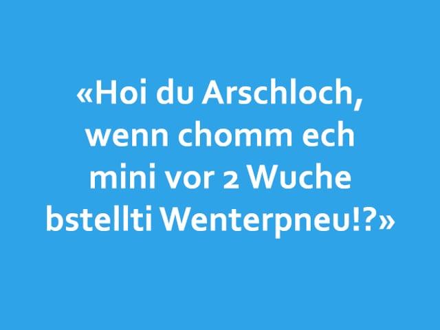 Texttafel: «Hoi du Arschloch,  wenn chomm ech mini vor 2 Wuche bstellti Wenterpneu!?»
