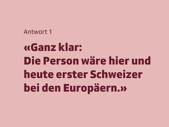 Antwort 1: Ganz klar: Die Person wäre hier und heute ertser Schweizer bei den Europäern.