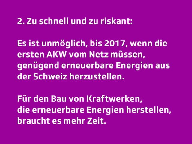 Text: 2. Zu schnell und zu riskant: Es ist nicht möglich, bis nächstes Jahr genügend erneuerbare Energie aus der Schweiz herzustellen. Für Bewilligung, Finanzierung und Bau von Kraftwerken, die erneuerbare Energien herstellen, braucht es mehr Zeit.