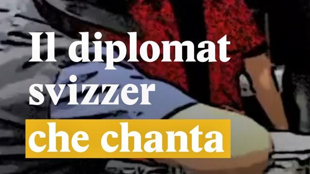 Laschar ir video «Il diplomat svizzer che chanta»