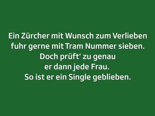 Weisser Text auf grünem Grund: Ein Zürcher mit Wunsch zum Verlieben fuhr gerne mit Tram Nummer sieben. Doch prüft' zu genau er dann jede Frau.  So ist er ein Single geblieben.