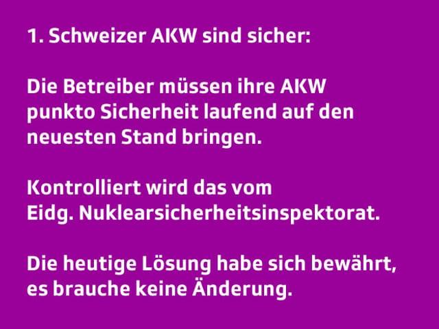 Text: 1. Die Schweizer AKW sind sicher: Die Betreiber müssen ihre AKWs punkto Sicherheit ständig auf den neuesten Stand bringen. Kontrolliert wird das vom Eidg. Nuklearsicherheitsinspektorat. Die heutige Lösung habe sich bewährt, es brauche keine Änderung.