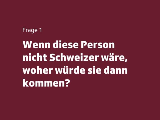 Frage 1: Wenn diese Person nicht Schweizer wäre, woher würde sie dann kommen?