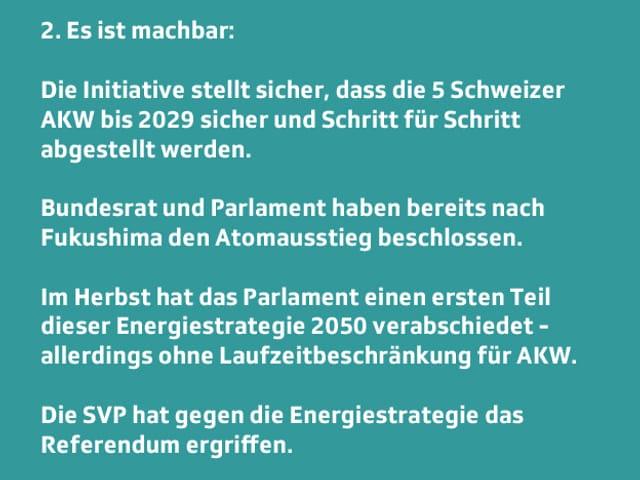 Text: 2. Es ist machbar:  Die Initiative stellt sicher, dass die 5 Schweizer AKW bis 2029 sicher und Schritt für Schritt abgestellt werden.  Bundesrat und Parlament haben bereits nach Fukushima den Atomausstieg beschlossen.  Im Herbst hat das Parlament einen ersten Teil dieser Energiestrategie 2050 verabschiedet - allerdings ohne Laufzeitbeschränkung für AKW.  Die SVP hat gegen die Energiestrategie das Referendum ergriffen.