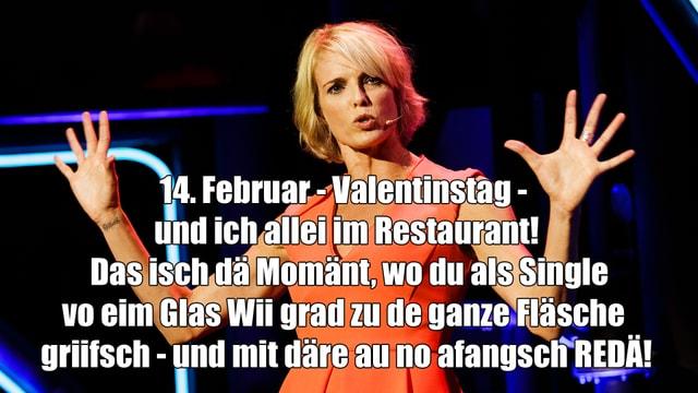 Stéphanie Berger mit dem Spruch 14. Februar - Valentinstag -  und ich allei im Restaurant!  Das isch dä Momänt, wo du als Single vo eim Glas Wii grad zu de ganze Fläsche  griifsch - und mit däre au no afangsch REDÄ!