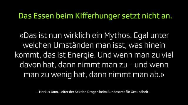 Mythos 2: Das Essen beim Kifferhunger setzt nicht an. «Das ist nun wirklich ein Mythos. Egal unter welchen Umständen man isst, was hinein kommt, das ist Energie. Und wenn man zu viel davon hat, dann nimmt man zu - und wenn man zu wenig hat, dann nimmt man ab.»