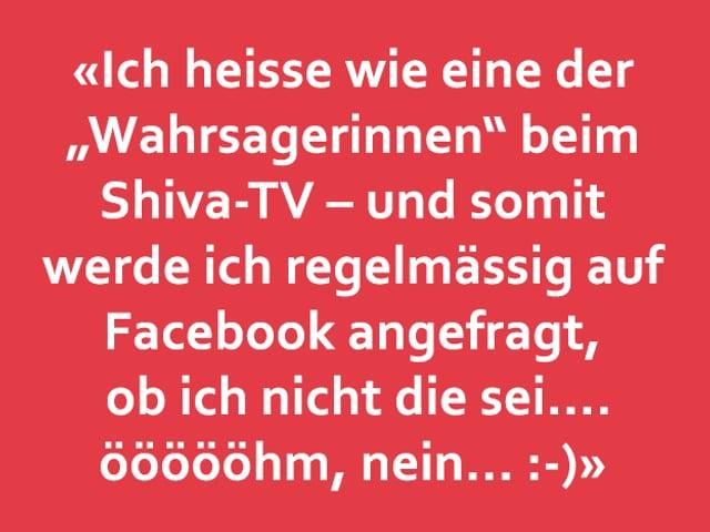 """Texttafel: «Ich heisse wie eine der """"Wahrsagerinnen"""" beim  Shiva-TV – und somit werde ich regelmässig auf  Facebook angefragt,  ob ich nicht die sei.... öööööhm, nein... :-)»"""