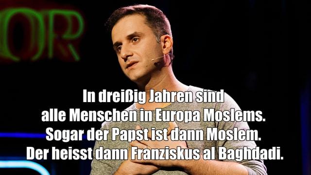 Özcan Cosar mit dem Spruch In dreißig Jahren sind  alle Menschen in Europa Moslems.  Sogar der Papst ist dann Moslem.  Der heisst dann Franziskus al Baghdadi.