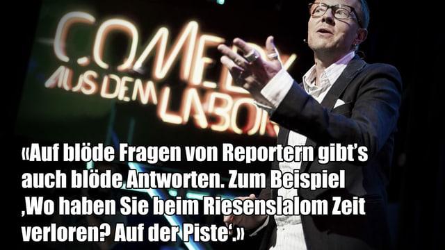 Ein Text-Fragment von Bänz Friedlis Auftritt bei Comedy aus dem Labor: «Auf blöde Fragen von Reportern gibt's auch blöde Antworten. Zum Beispiel 'Wo haben Sie beim Riesenslalom Zeit verloren?' 'Auf der Piste'.»
