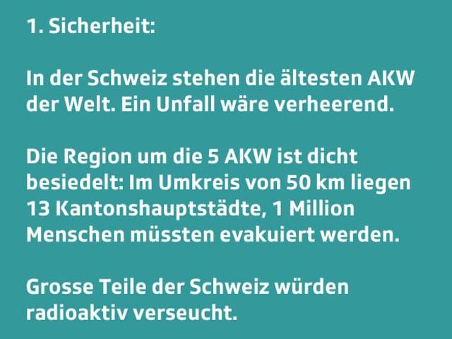 Text: 1. Sicherheit: Die Schweiz leistet sich den ältesten AKWs der Welt. Bei einem schweren Unfall wären die Folgen verheerend. Die Region um die 5 AKWs ist dicht besiedelt: Im Umkreis von 50 km liegen 13 Kantonshauptstädte, 1 Million Menschen müssten evakuiert werden. Grosse Teile der Schweiz würden radioaktiv verseucht.