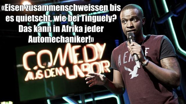 Ein Text-Fragment von Charles Nguelas Auftritt bei Comedy aus dem Labor: «Eisen zusammenschweissen bis es quietscht, wie bei Tinguely? Das kann in Afrika jeder Automechaniker!»