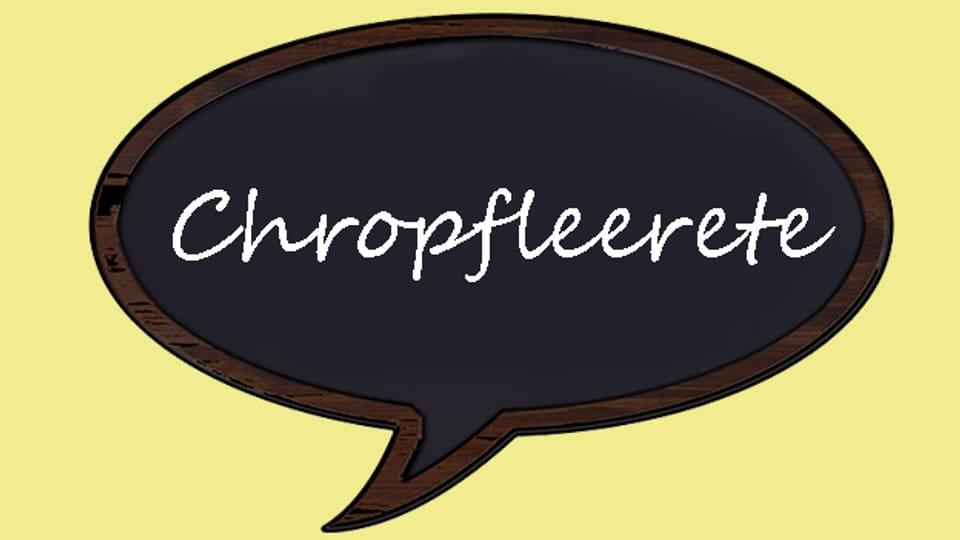 Der Begriff «Chropfleerete» kann mit anderen Worten erklärt werden, aber es gibt keine ganz treffende Umschreibung.