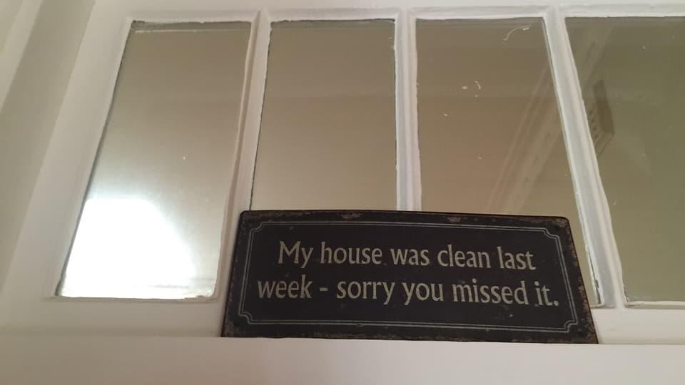 «Mein Haus war letzte Woche sauber – schade, dass du es verpasst hast.» Also, als wir da waren, war alles tipptopp aufgeräumt ...